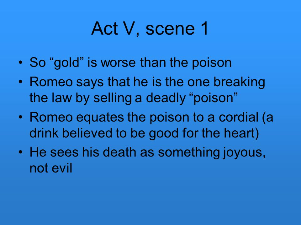 Act V, scene 1 So gold is worse than the poison