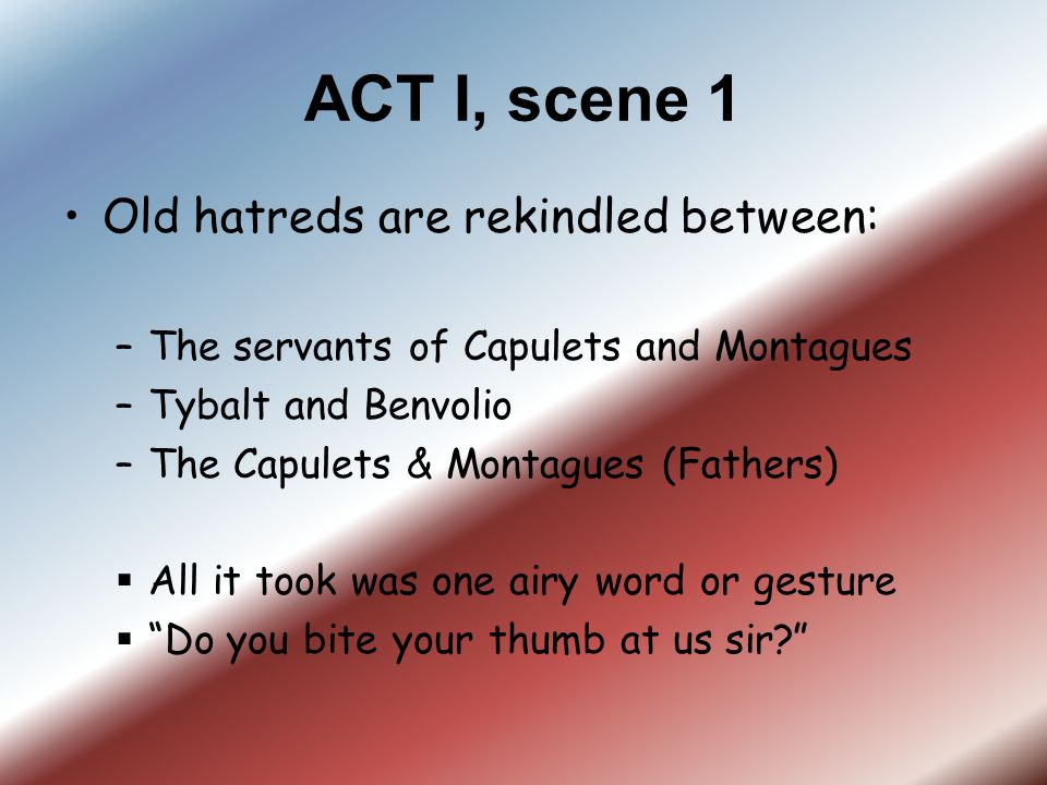 ACT I, scene 1 Old hatreds are rekindled between: