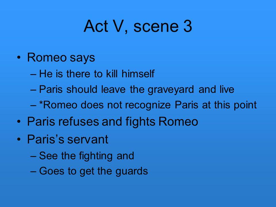 Act V, scene 3 Romeo says Paris refuses and fights Romeo
