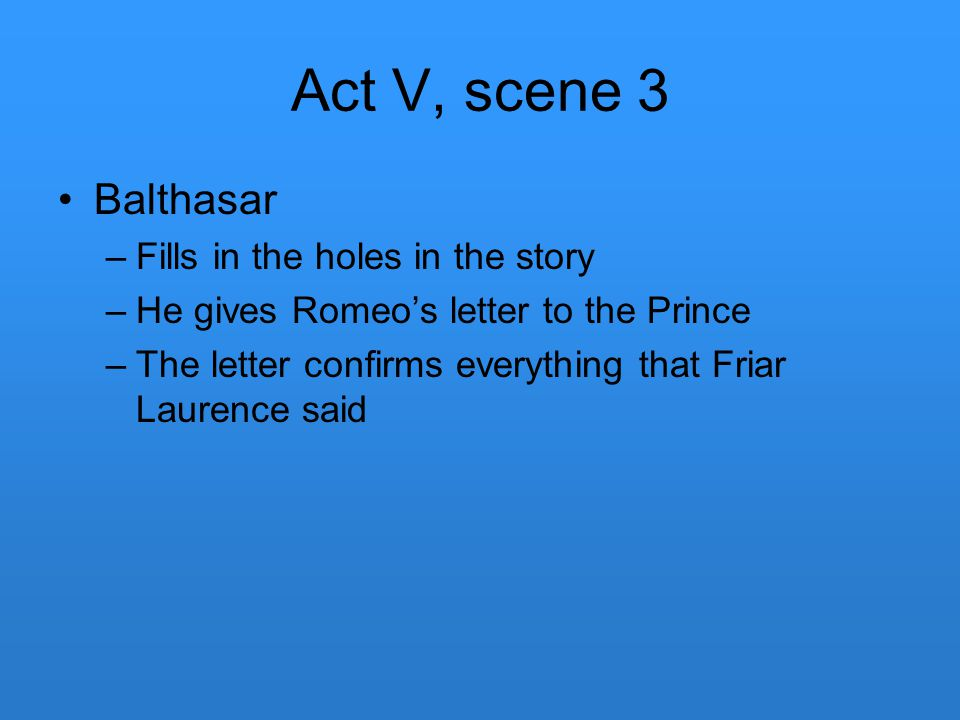 Act V, scene 3 Balthasar Fills in the holes in the story