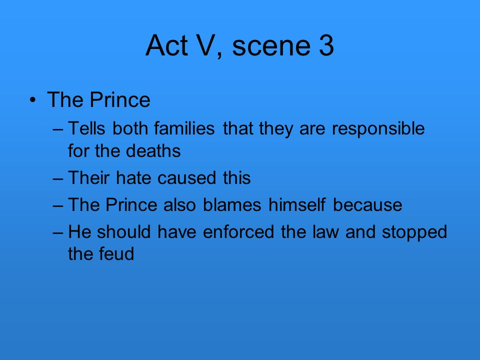 Act V, scene 3 The Prince. Tells both families that they are responsible for the deaths. Their hate caused this.