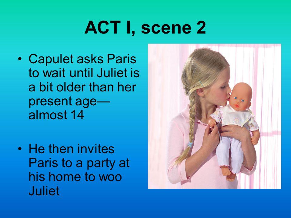 ACT I, scene 2 Capulet asks Paris to wait until Juliet is a bit older than her present age—almost 14.