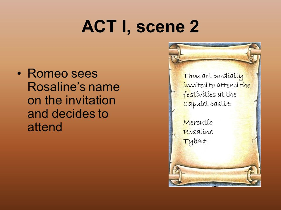 ACT I, scene 2 Romeo sees Rosaline's name on the invitation and decides to attend. Thou art cordially.