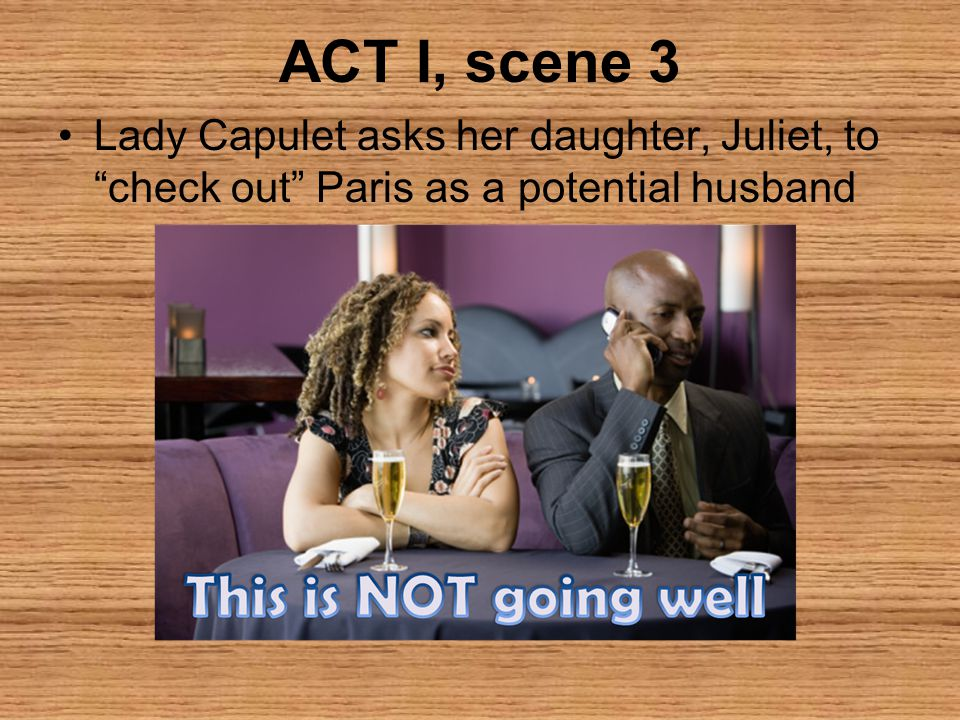 ACT I, scene 3 Lady Capulet asks her daughter, Juliet, to check out Paris as a potential husband