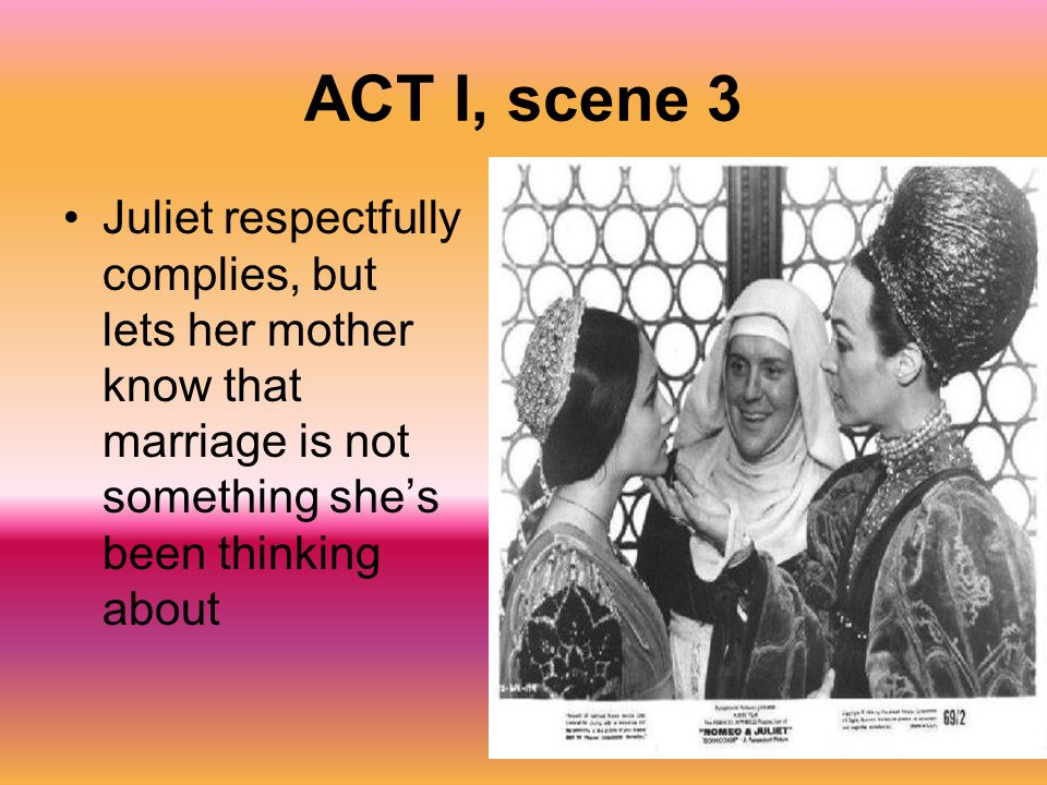 ACT I, scene 3 Juliet respectfully complies, but lets her mother know that marriage is not something she's been thinking about.