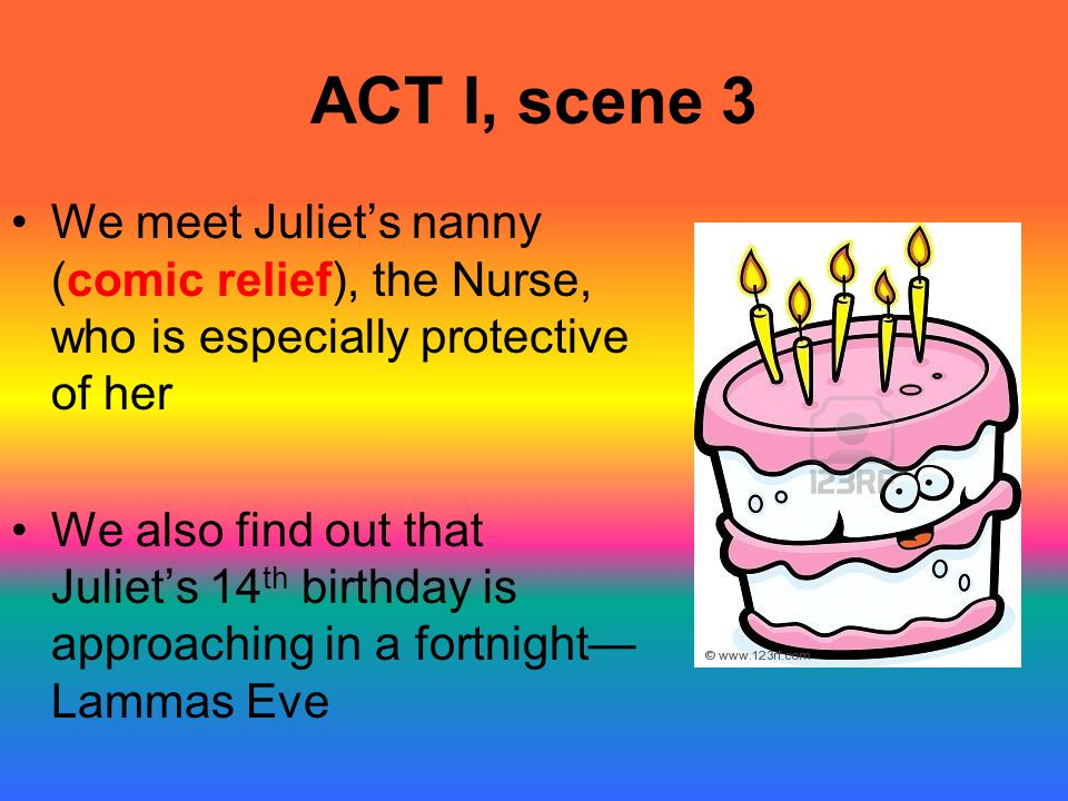 ACT I, scene 3 We meet Juliet's nanny (comic relief), the Nurse, who is especially protective of her.