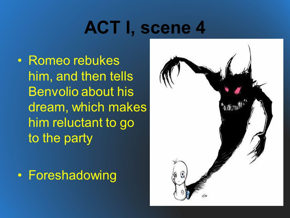 ACT I, scene 4 Romeo rebukes him, and then tells Benvolio about his dream, which makes him reluctant to go to the party.