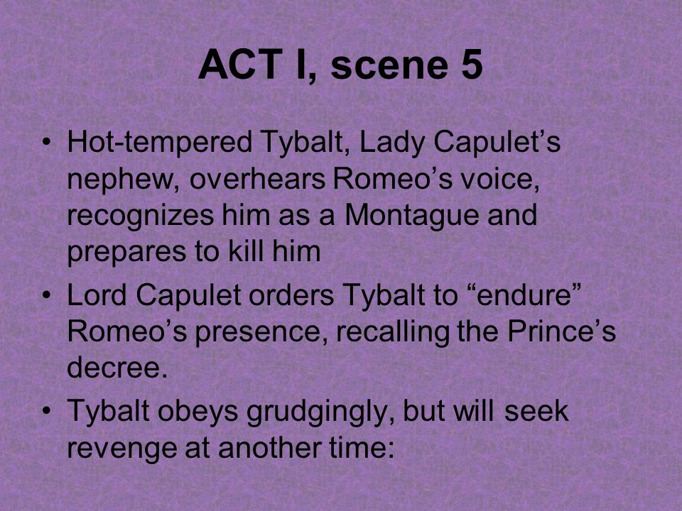 ACT I, scene 5 Hot-tempered Tybalt, Lady Capulet's nephew, overhears Romeo's voice, recognizes him as a Montague and prepares to kill him.
