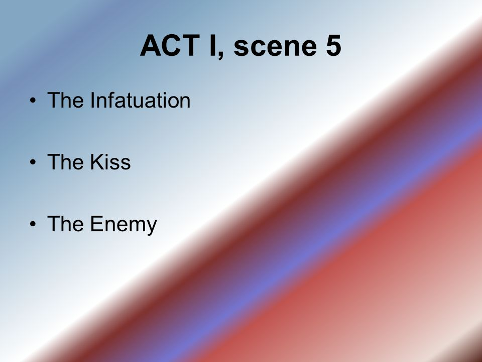 ACT I, scene 5 The Infatuation The Kiss The Enemy