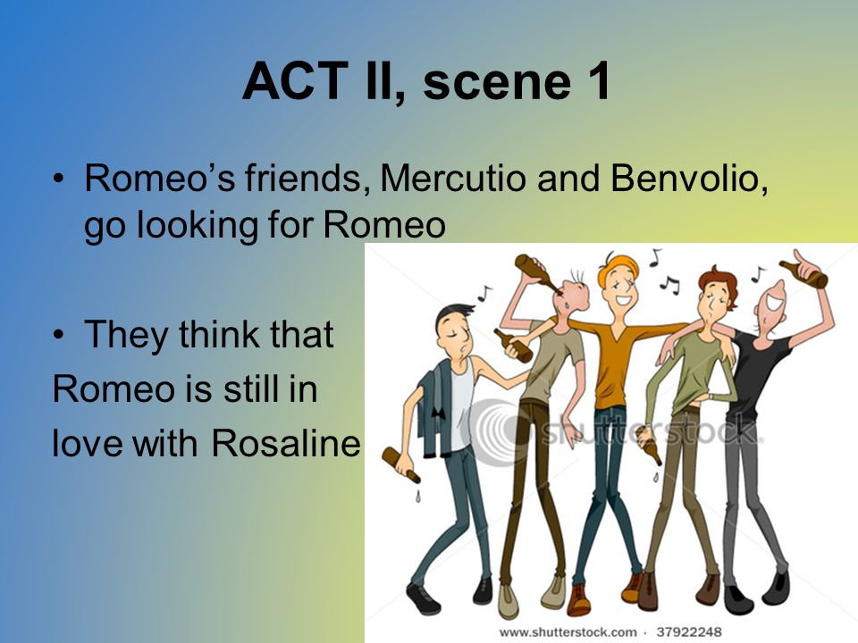 ACT II, scene 1 Romeo's friends, Mercutio and Benvolio, go looking for Romeo. They think that. Romeo is still in.