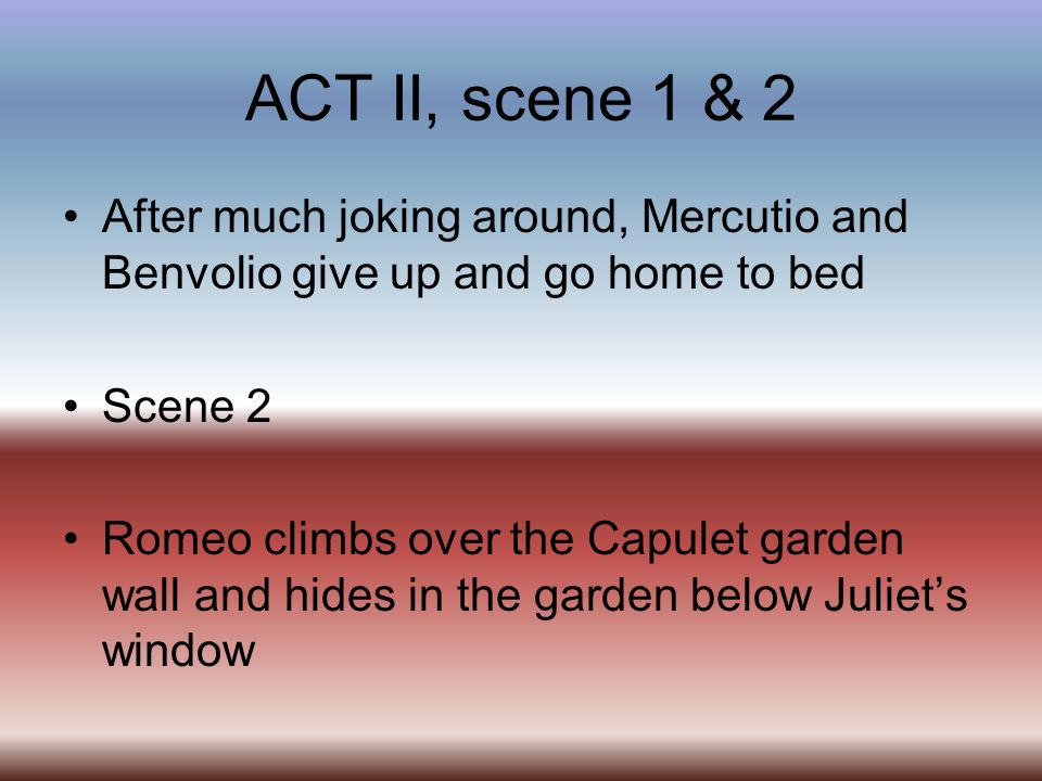 ACT II, scene 1 & 2 After much joking around, Mercutio and Benvolio give up and go home to bed. Scene 2.