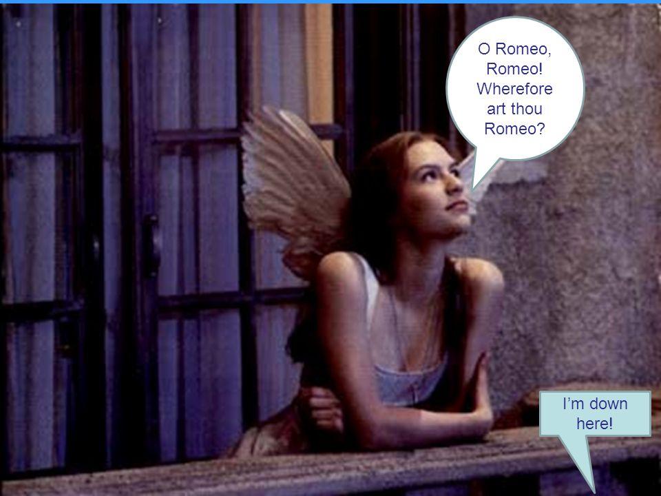 O Romeo, Romeo! Wherefore art thou Romeo