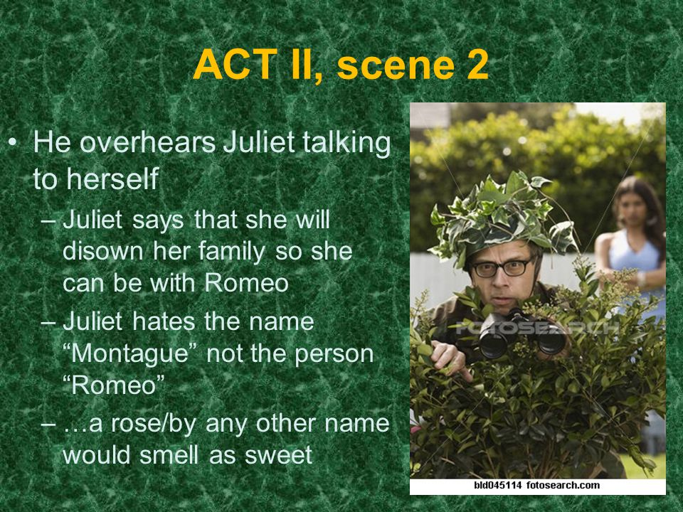ACT II, scene 2 He overhears Juliet talking to herself