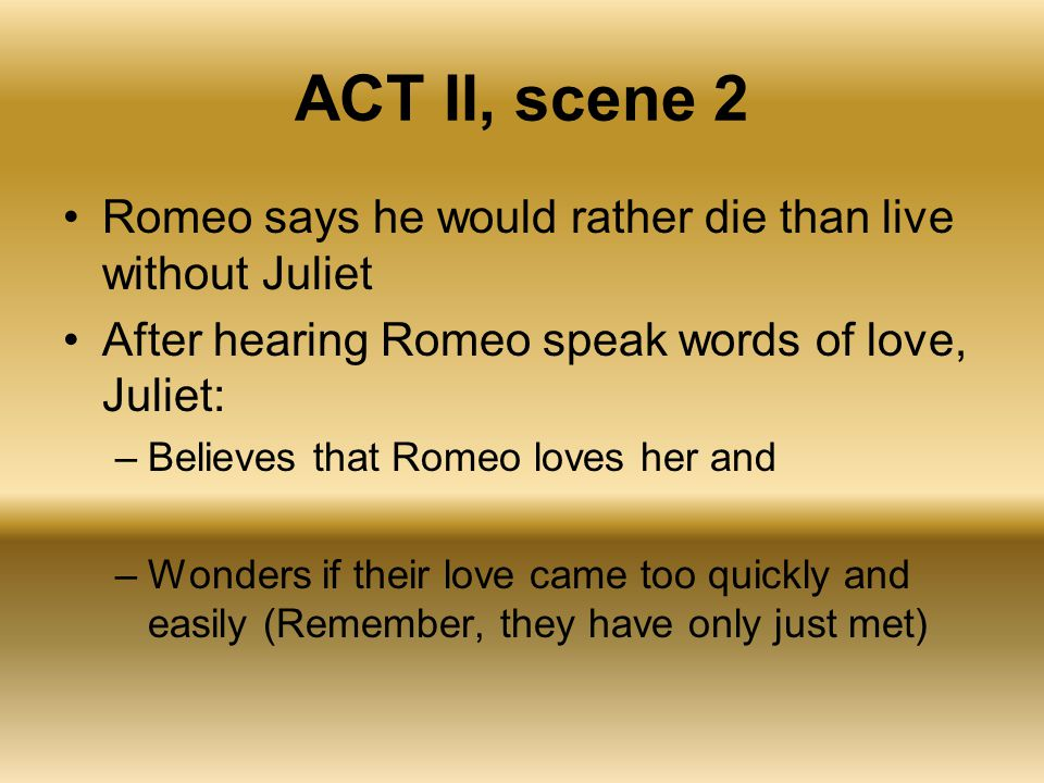 ACT II, scene 2 Romeo says he would rather die than live without Juliet. After hearing Romeo speak words of love, Juliet:
