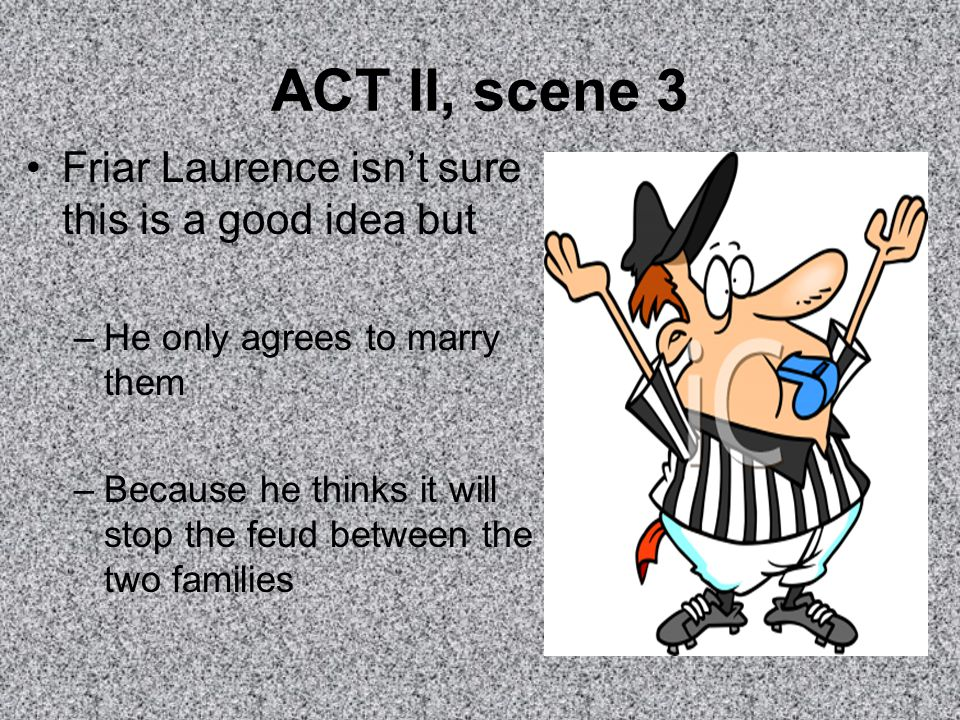 ACT II, scene 3 Friar Laurence isn't sure this is a good idea but