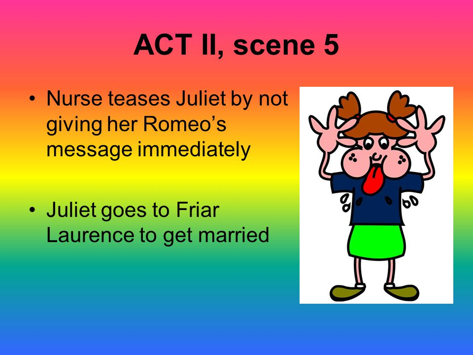ACT II, scene 5 Nurse teases Juliet by not giving her Romeo's message immediately.