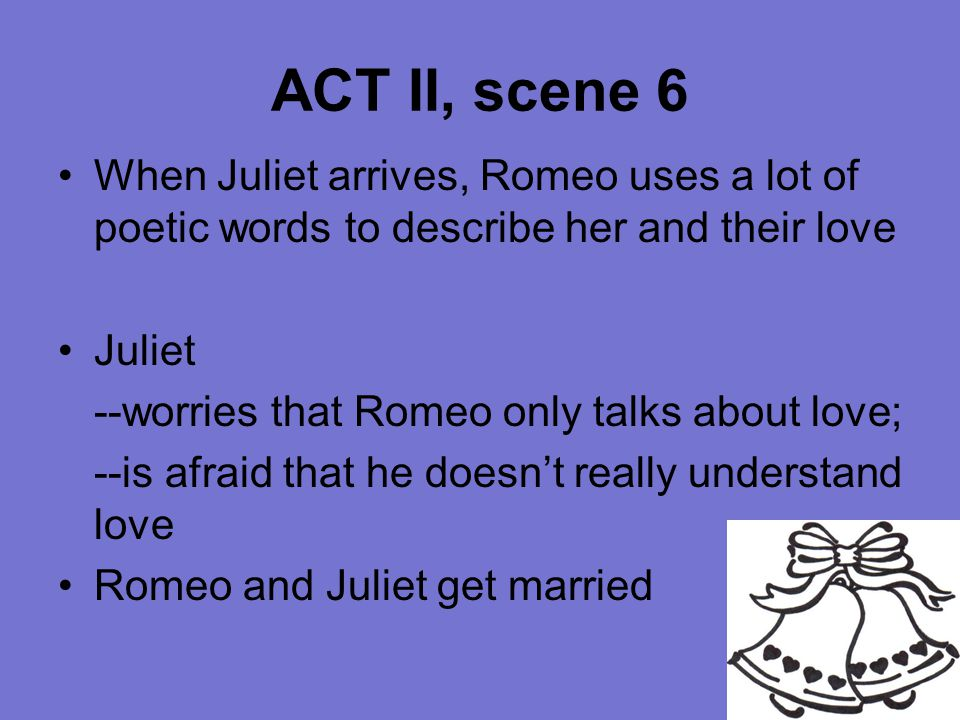 ACT II, scene 6 When Juliet arrives, Romeo uses a lot of poetic words to describe her and their love.