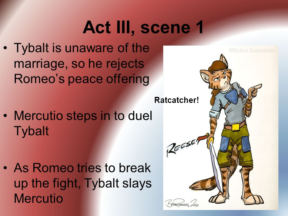 Act III, scene 1 Tybalt is unaware of the marriage, so he rejects Romeo's peace offering. Mercutio steps in to duel Tybalt.