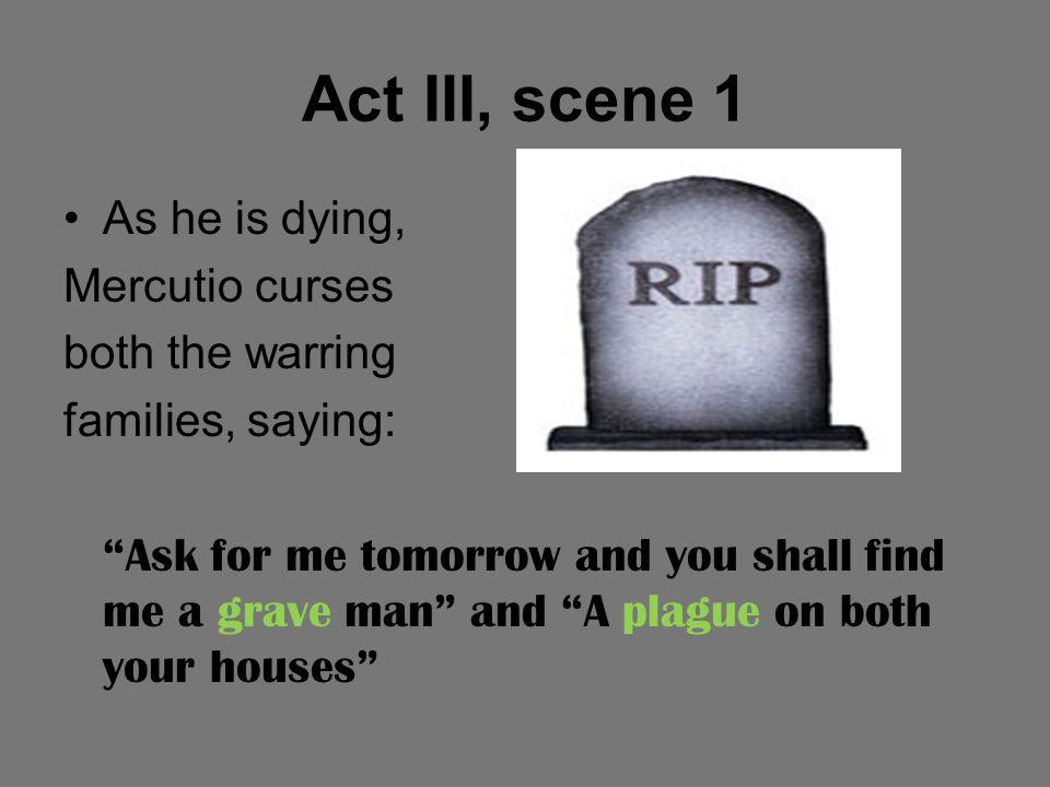Act III, scene 1 As he is dying, Mercutio curses both the warring