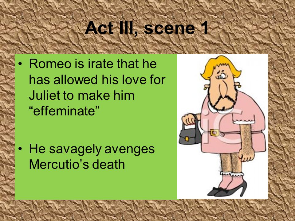 Act III, scene 1 Romeo is irate that he has allowed his love for Juliet to make him effeminate He savagely avenges Mercutio's death.