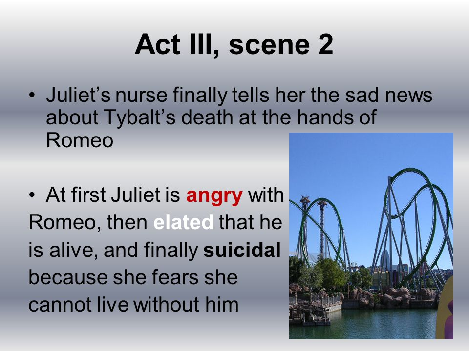 Act III, scene 2 Juliet's nurse finally tells her the sad news about Tybalt's death at the hands of Romeo.
