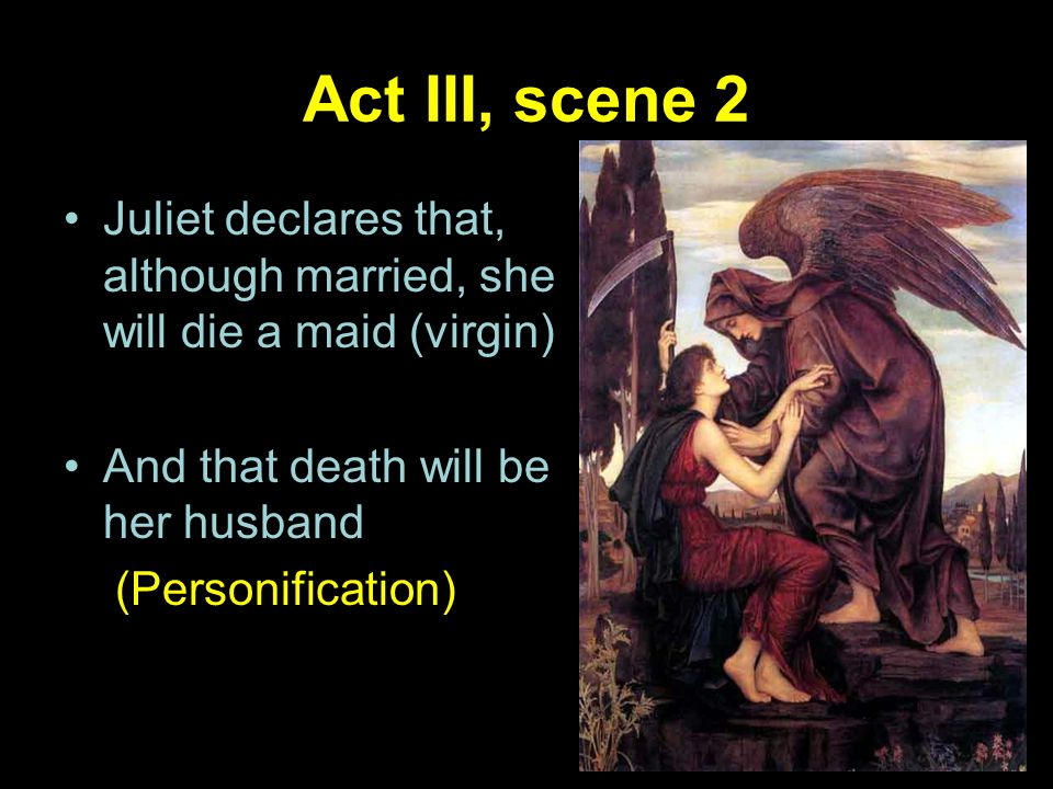 Act III, scene 2 Juliet declares that, although married, she will die a maid (virgin) And that death will be her husband.