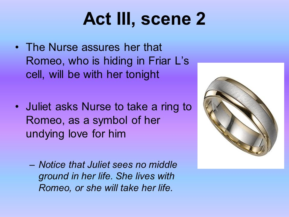 Act III, scene 2 The Nurse assures her that Romeo, who is hiding in Friar L's cell, will be with her tonight.