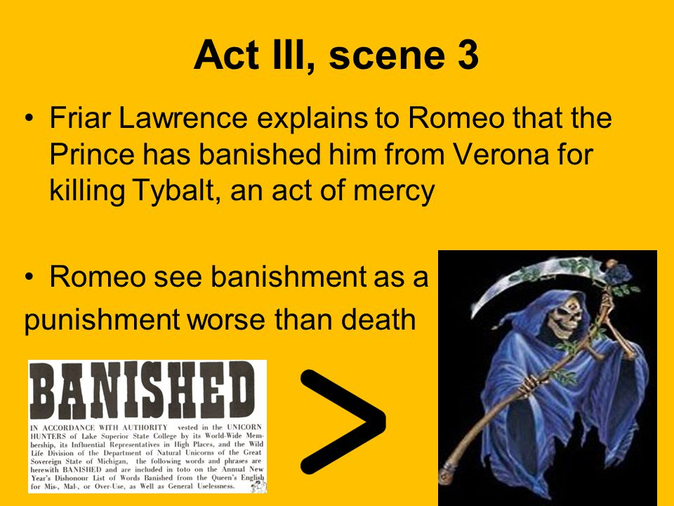 Act III, scene 3 Friar Lawrence explains to Romeo that the Prince has banished him from Verona for killing Tybalt, an act of mercy.