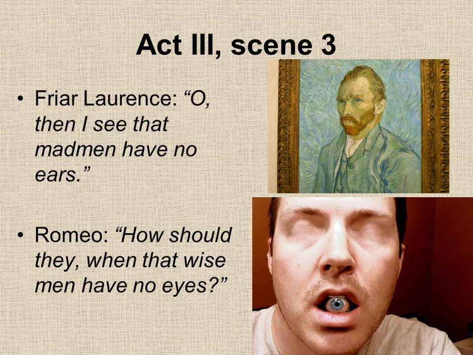 Act III, scene 3 Friar Laurence: O, then I see that madmen have no ears. Romeo: How should they, when that wise men have no eyes