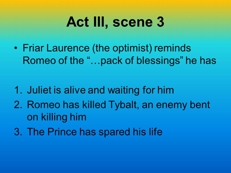 Act III, scene 3 Friar Laurence (the optimist) reminds Romeo of the …pack of blessings he has. Juliet is alive and waiting for him.