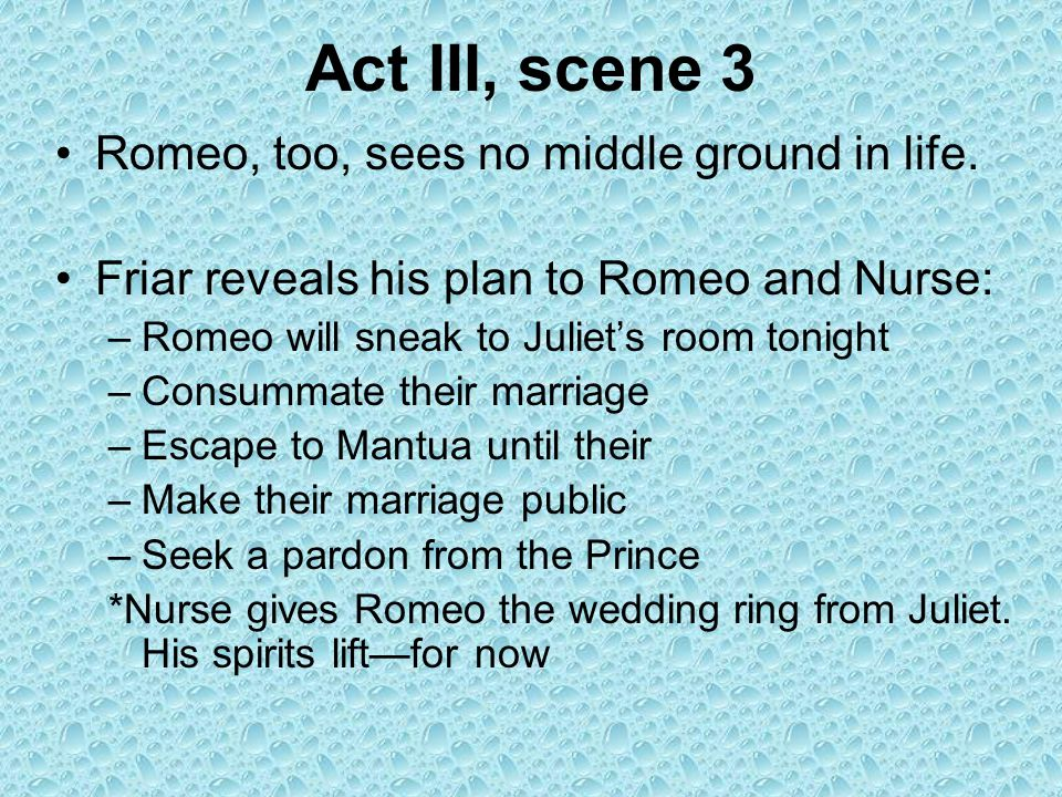 Act III, scene 3 Romeo, too, sees no middle ground in life.