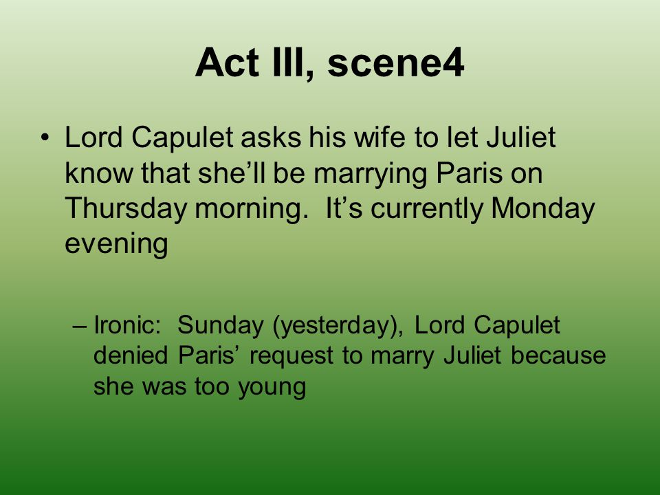 Act III, scene4 Lord Capulet asks his wife to let Juliet know that she'll be marrying Paris on Thursday morning. It's currently Monday evening.
