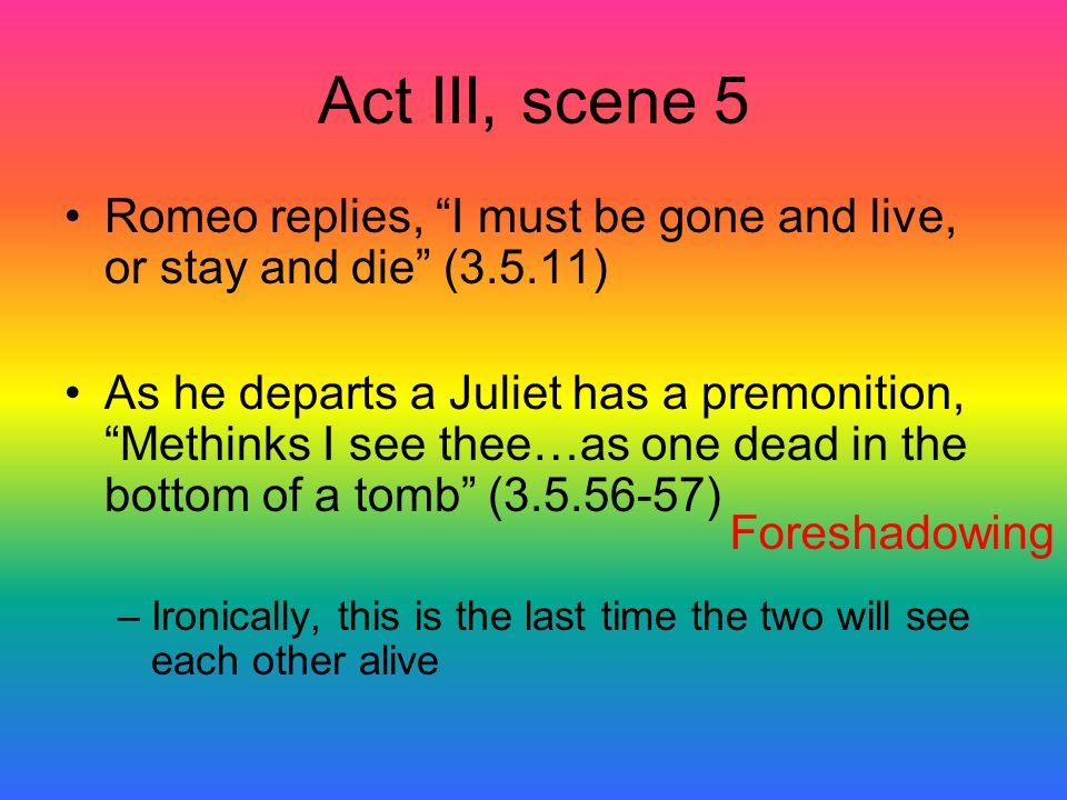 Act III, scene 5 Romeo replies, I must be gone and live, or stay and die (3.5.11)
