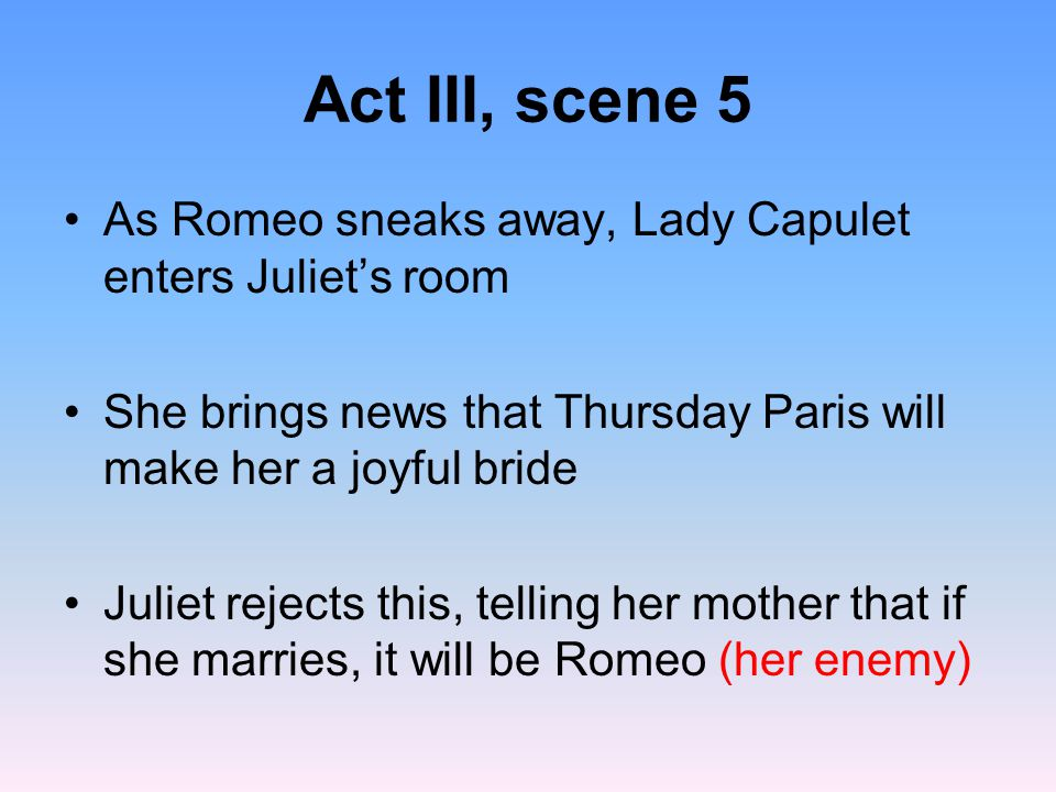Act III, scene 5 As Romeo sneaks away, Lady Capulet enters Juliet's room. She brings news that Thursday Paris will make her a joyful bride.