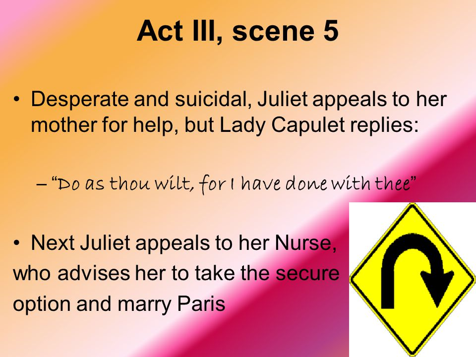 Act III, scene 5 Desperate and suicidal, Juliet appeals to her mother for help, but Lady Capulet replies:
