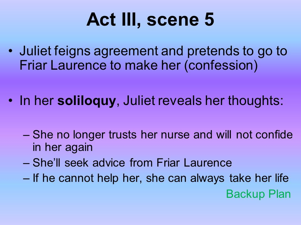 Act III, scene 5 Juliet feigns agreement and pretends to go to Friar Laurence to make her (confession)