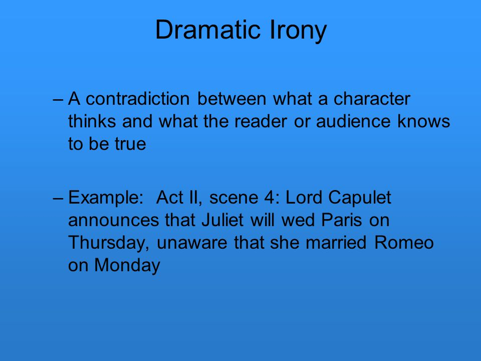 Dramatic Irony A contradiction between what a character thinks and what the reader or audience knows to be true.