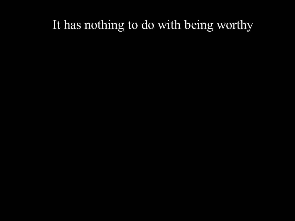It has nothing to do with being worthy