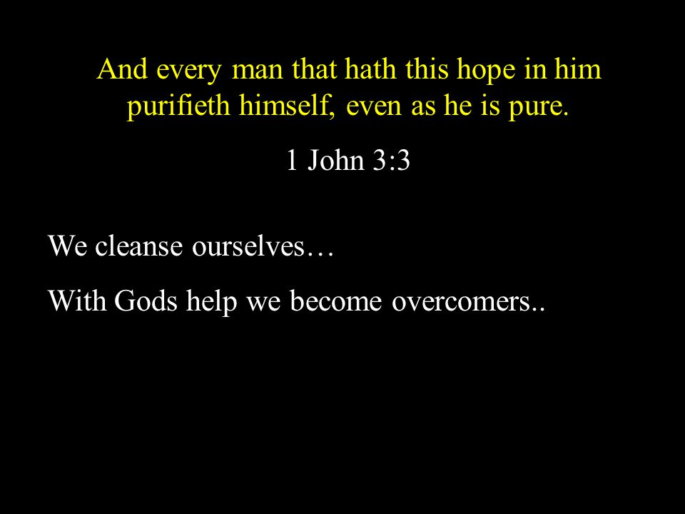 And every man that hath this hope in him purifieth himself, even as he is pure.