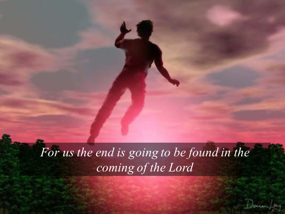 For us the end is going to be found in the coming of the Lord