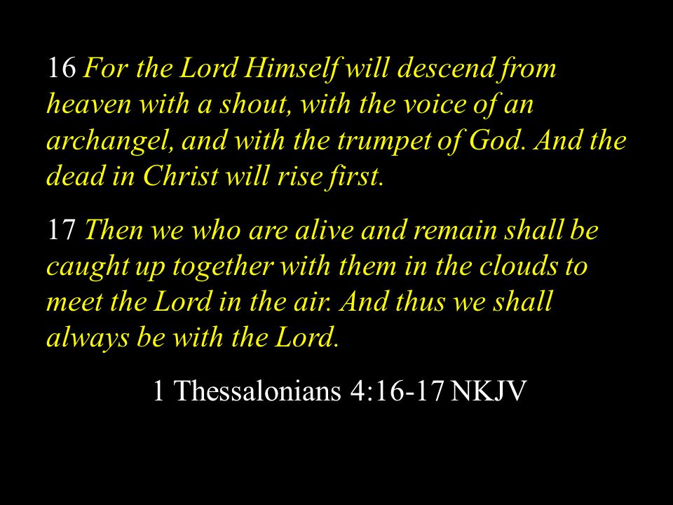 16 For the Lord Himself will descend from heaven with a shout, with the voice of an archangel, and with the trumpet of God. And the dead in Christ will rise first.