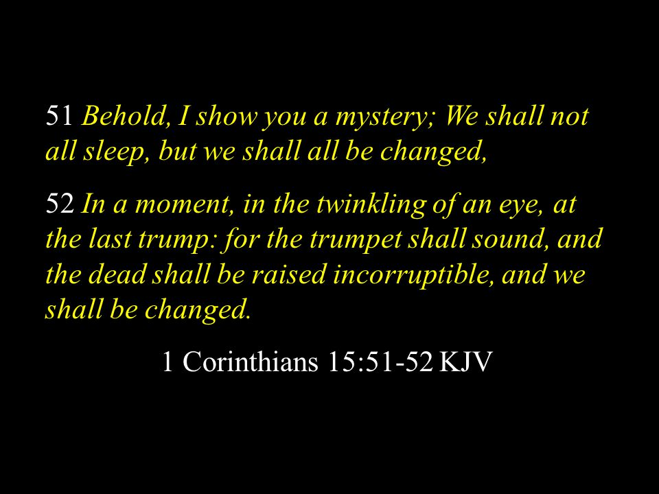 51 Behold, I show you a mystery; We shall not all sleep, but we shall all be changed,