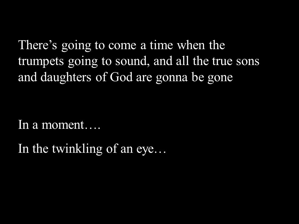 There's going to come a time when the trumpets going to sound, and all the true sons and daughters of God are gonna be gone