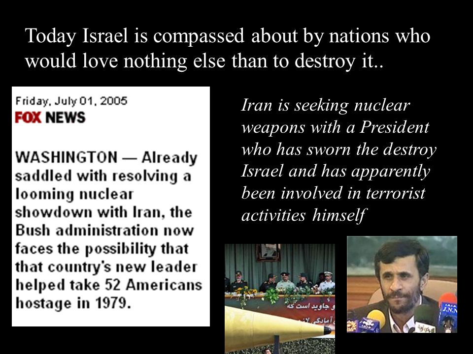 Today Israel is compassed about by nations who would love nothing else than to destroy it..