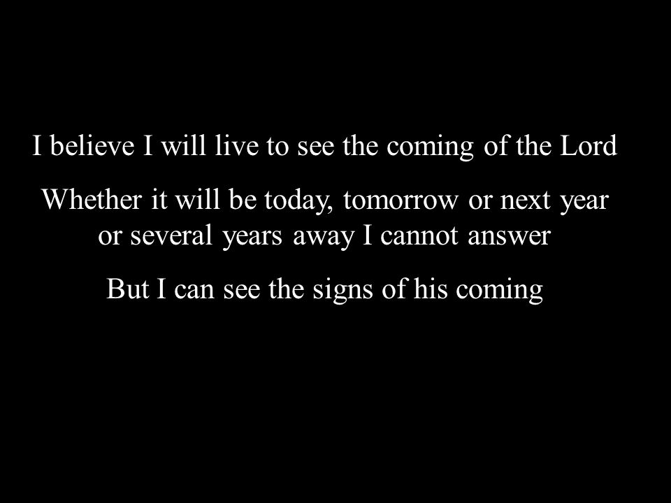 I believe I will live to see the coming of the Lord