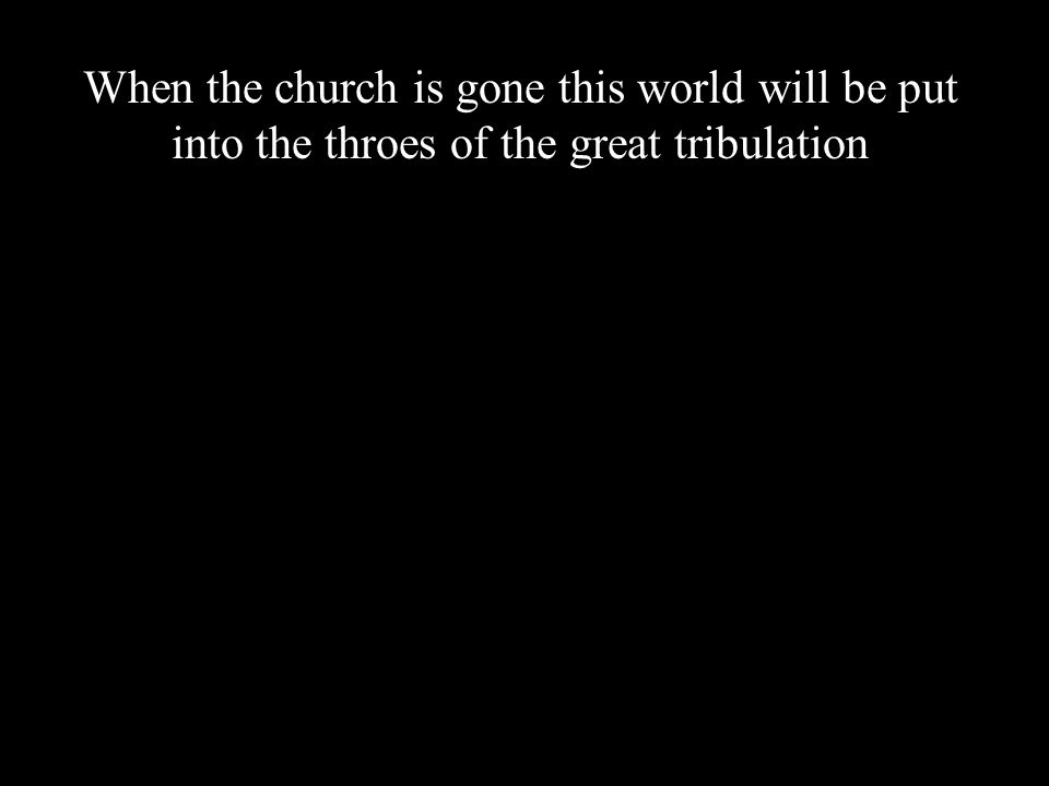 When the church is gone this world will be put into the throes of the great tribulation