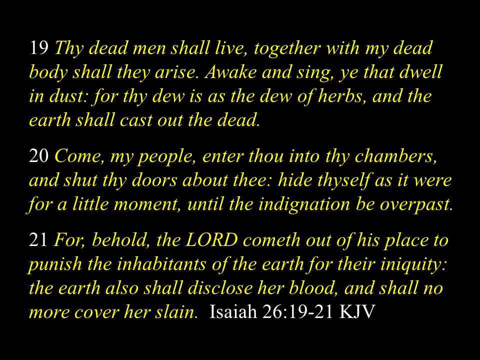19 Thy dead men shall live, together with my dead body shall they arise. Awake and sing, ye that dwell in dust: for thy dew is as the dew of herbs, and the earth shall cast out the dead.