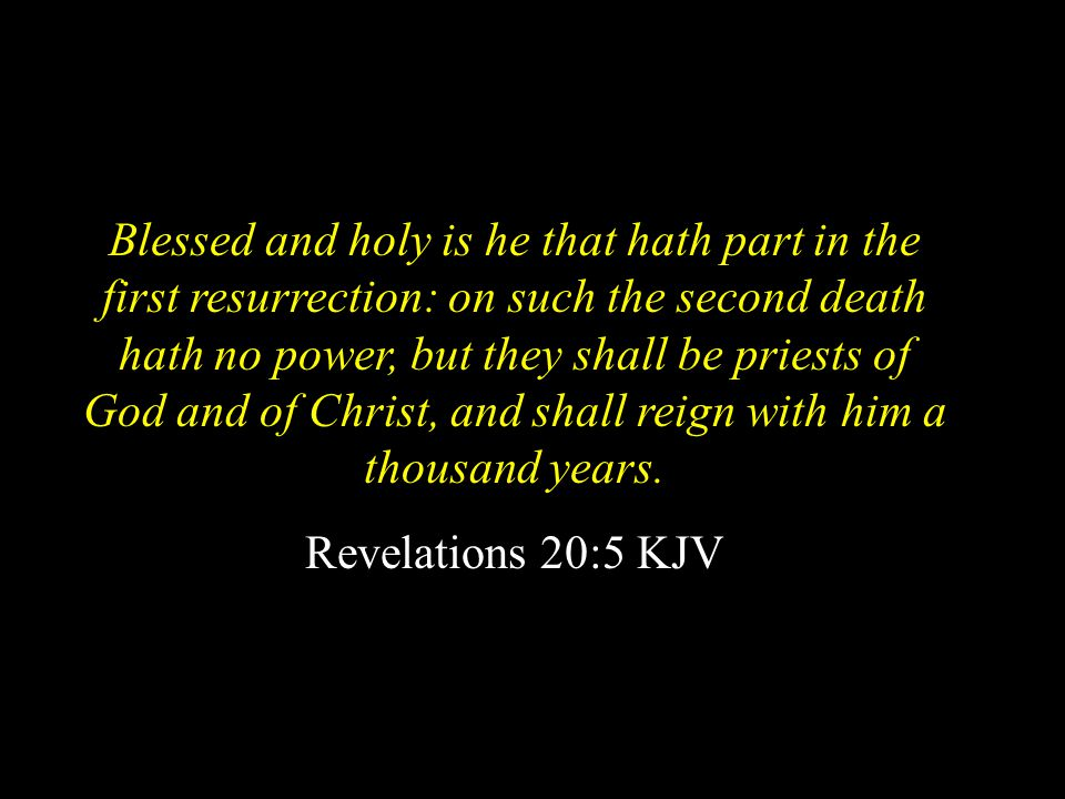 Blessed and holy is he that hath part in the first resurrection: on such the second death hath no power, but they shall be priests of God and of Christ, and shall reign with him a thousand years.