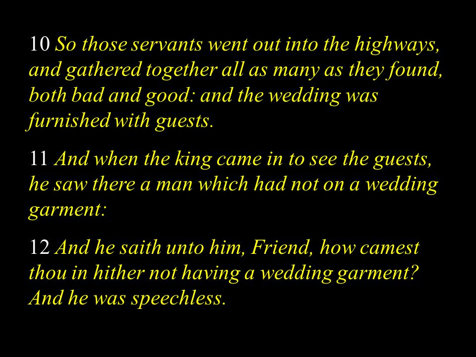 10 So those servants went out into the highways, and gathered together all as many as they found, both bad and good: and the wedding was furnished with guests.