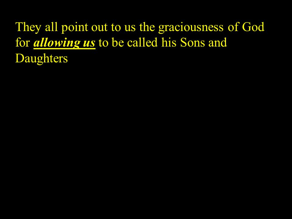 They all point out to us the graciousness of God for allowing us to be called his Sons and Daughters
